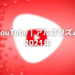 YouTube アルゴリズム2021年:アップデート&ヒント