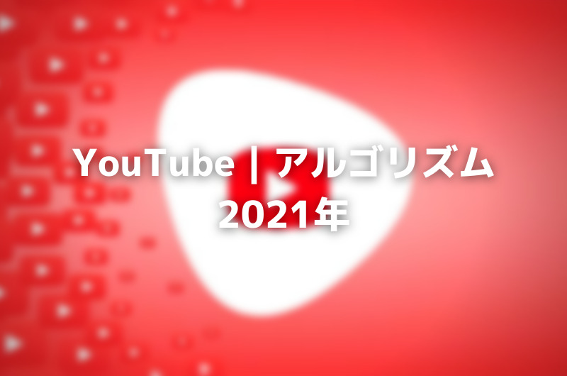 YouTube|アルゴリズム2021年:アップデート&ヒント