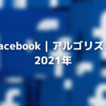Facebook|アルゴリズム2021年:アップデート&ヒント