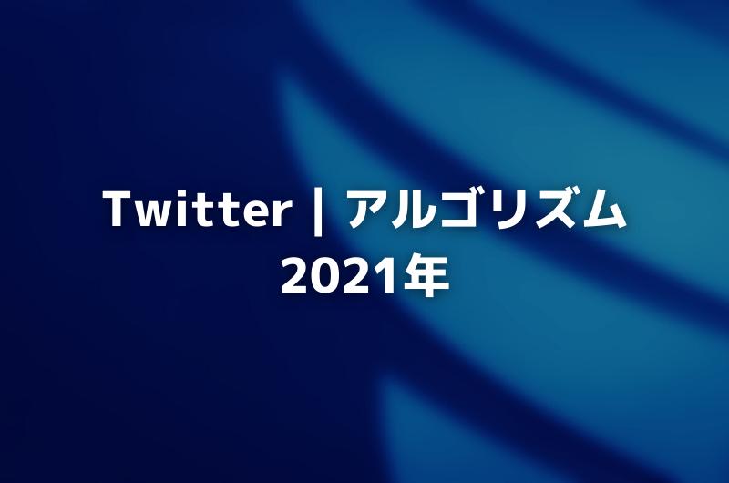Twitter|アルゴリズム2021年:アップデート&ヒント